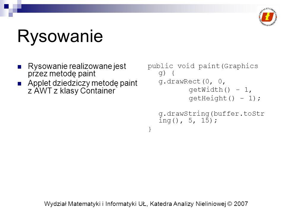 Wydział Matematyki i Informatyki UŁ, Katedra Analizy Nieliniowej © 2007 Rysowanie Rysowanie realizowane jest przez metodę paint Applet dziedziczy metodę paint z AWT z klasy Container public void paint(Graphics g) { g.drawRect(0, 0, getWidth() - 1, getHeight() - 1); g.drawString(buffer.toStr ing(), 5, 15); }