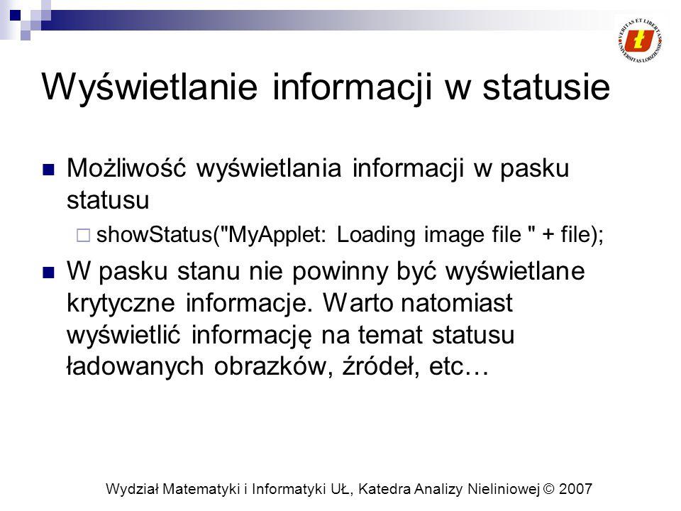 Wydział Matematyki i Informatyki UŁ, Katedra Analizy Nieliniowej © 2007 Wyświetlanie informacji w statusie Możliwość wyświetlania informacji w pasku statusu  showStatus( MyApplet: Loading image file + file); W pasku stanu nie powinny być wyświetlane krytyczne informacje.