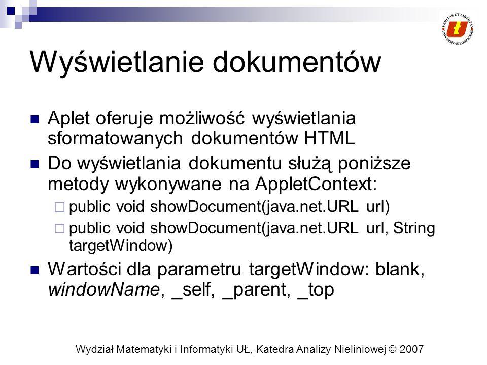 Wydział Matematyki i Informatyki UŁ, Katedra Analizy Nieliniowej © 2007 Wyświetlanie dokumentów Aplet oferuje możliwość wyświetlania sformatowanych dokumentów HTML Do wyświetlania dokumentu służą poniższe metody wykonywane na AppletContext:  public void showDocument(java.net.URL url)  public void showDocument(java.net.URL url, String targetWindow) Wartości dla parametru targetWindow: blank, windowName, _self, _parent, _top