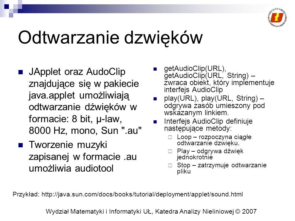 Wydział Matematyki i Informatyki UŁ, Katedra Analizy Nieliniowej © 2007 Odtwarzanie dzwięków JApplet oraz AudoClip znajdujące się w pakiecie java.applet umożliwiają odtwarzanie dźwięków w formacie: 8 bit, µ-law, 8000 Hz, mono, Sun .au Tworzenie muzyki zapisanej w formacie.au umożliwia audiotool getAudioClip(URL), getAudioClip(URL, String) – zwraca obiekt, który implementuje interfejs AudioClip play(URL), play(URL, String) – odgrywa zasób umieszony pod wskazanym linkiem.