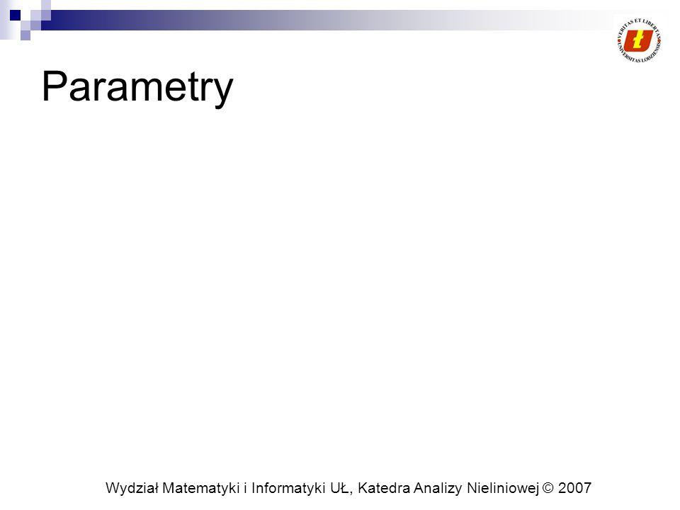 Wydział Matematyki i Informatyki UŁ, Katedra Analizy Nieliniowej © 2007 Parametry