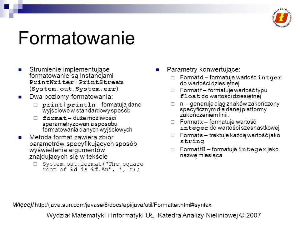 Wydział Matematyki i Informatyki UŁ, Katedra Analizy Nieliniowej © 2007 Formatowanie Strumienie implementujące formatowanie są instancjami PrintWriter i PrintStream ( System.out, System.err ) Dwa poziomy formatowania:  print i println – formatują dane wyjściowe w standardowy sposób  format – duże możliwości sparametryzowania sposobu formatowania danych wyjściowych Metoda format zawiera zbiór parametrów specyfikujących sposób wyświetlenia argumentów znajdujących się w tekście  System.out.format( The square root of %d is %f.%n , i, r); Parametry konwertujące:  Format d – formatuje wartość intger do wartości dziesiętnej  Format f – formatuje wartość typu float do wartości dziesiętnej  n - generuje ciąg znaków zakończony specyficznym dla danej platformy zakończeniem linii.