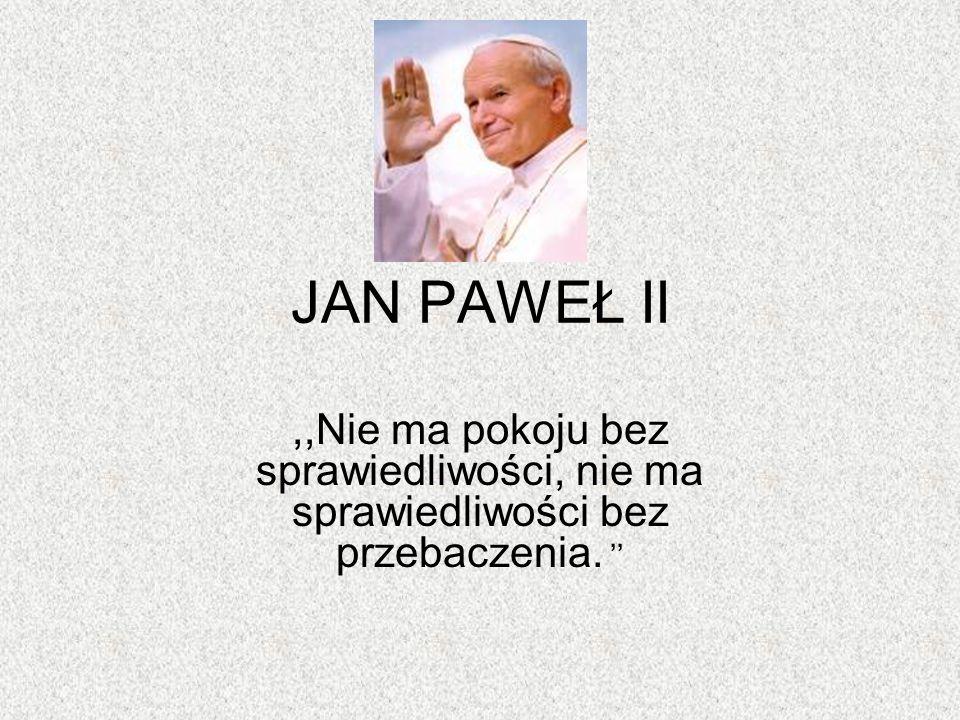 JAN PAWEŁ II,,Nie ma pokoju bez sprawiedliwości, nie ma sprawiedliwości bez przebaczenia. ''