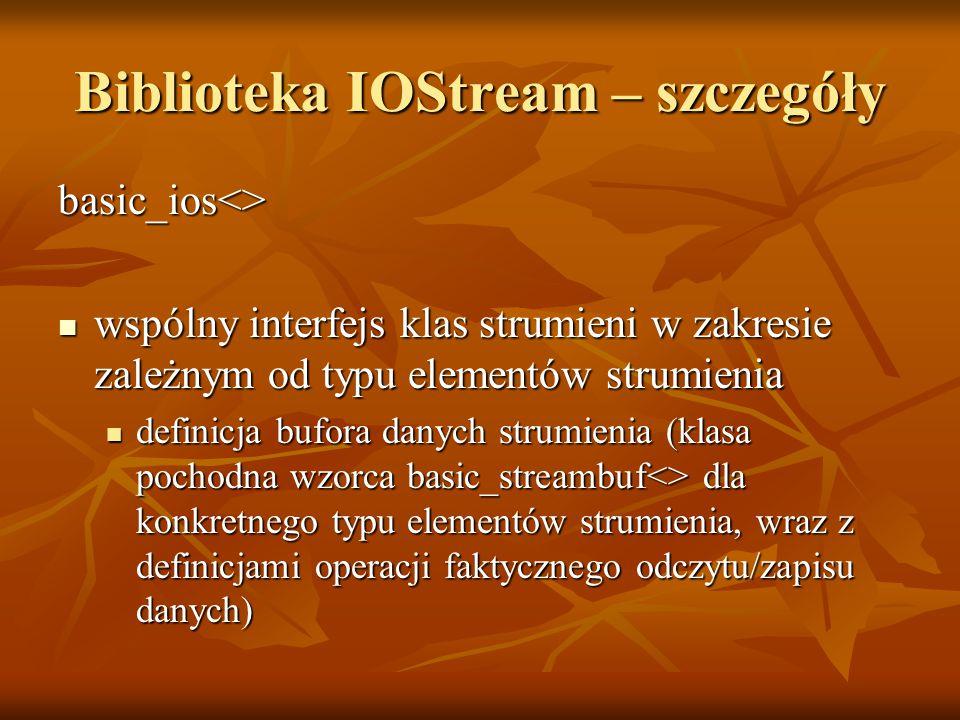 Biblioteka IOStream – szczegóły basic_ios<> wspólny interfejs klas strumieni w zakresie zależnym od typu elementów strumienia wspólny interfejs klas strumieni w zakresie zależnym od typu elementów strumienia definicja bufora danych strumienia (klasa pochodna wzorca basic_streambuf<> dla konkretnego typu elementów strumienia, wraz z definicjami operacji faktycznego odczytu/zapisu danych) definicja bufora danych strumienia (klasa pochodna wzorca basic_streambuf<> dla konkretnego typu elementów strumienia, wraz z definicjami operacji faktycznego odczytu/zapisu danych)