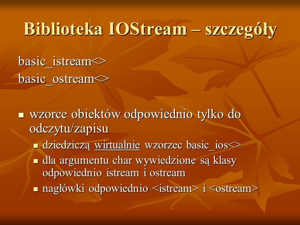 Biblioteka IOStream – szczegóły basic_istream<>basic_ostream<> wzorce obiektów odpowiednio tylko do odczytu/zapisu wzorce obiektów odpowiednio tylko do odczytu/zapisu dziedziczą wirtualnie wzorzec basic_ios<> dziedziczą wirtualnie wzorzec basic_ios<> dla argumentu char wywiedzione są klasy odpowiednio istream i ostream dla argumentu char wywiedzione są klasy odpowiednio istream i ostream nagłówki odpowiednio i nagłówki odpowiednio i