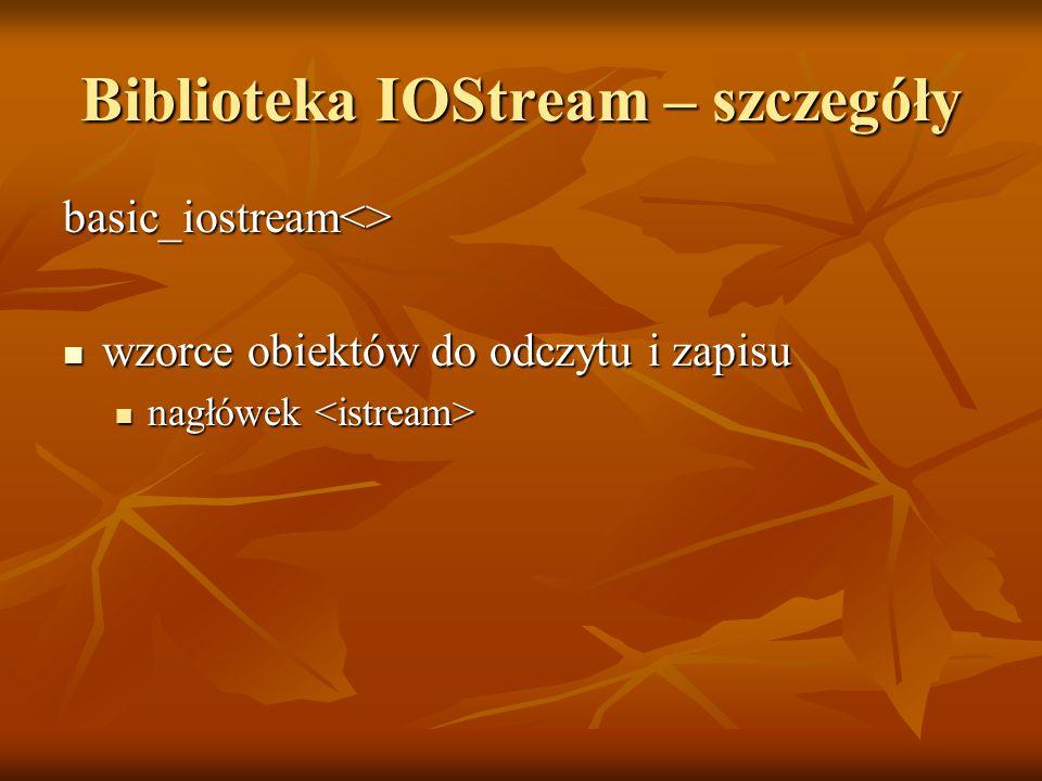 Biblioteka IOStream – szczegóły basic_iostream<> wzorce obiektów do odczytu i zapisu wzorce obiektów do odczytu i zapisu nagłówek nagłówek