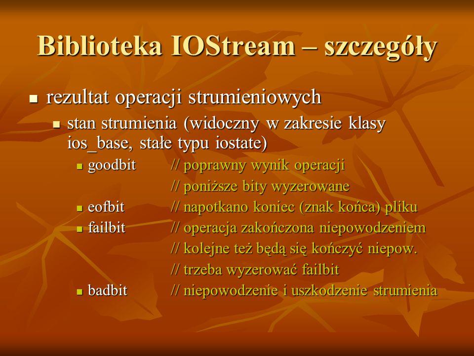 Biblioteka IOStream – szczegóły rezultat operacji strumieniowych rezultat operacji strumieniowych stan strumienia (widoczny w zakresie klasy ios_base, stałe typu iostate) stan strumienia (widoczny w zakresie klasy ios_base, stałe typu iostate) goodbit// poprawny wynik operacji goodbit// poprawny wynik operacji // poniższe bity wyzerowane // poniższe bity wyzerowane eofbit// napotkano koniec (znak końca) pliku eofbit// napotkano koniec (znak końca) pliku failbit// operacja zakończona niepowodzeniem failbit// operacja zakończona niepowodzeniem // kolejne też będą się kończyć niepow.