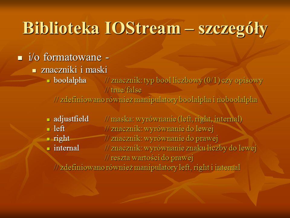 Biblioteka IOStream – szczegóły i/o formatowane - i/o formatowane - znaczniki i maski znaczniki i maski boolalpha// znacznik: typ bool liczbowy (0/1) czy opisowy boolalpha// znacznik: typ bool liczbowy (0/1) czy opisowy // true/false // true/false // zdefiniowano również manipulatory boolalpha i noboolalpha adjustfield// maska: wyrównanie (left, right, internal) adjustfield// maska: wyrównanie (left, right, internal) left// znacznik: wyrównanie do lewej left// znacznik: wyrównanie do lewej right// znacznik: wyrównanie do prawej right// znacznik: wyrównanie do prawej internal// znacznik: wyrównanie znaku liczby do lewej internal// znacznik: wyrównanie znaku liczby do lewej // reszta wartości do prawej // reszta wartości do prawej // zdefiniowano również manipulatory left, right i internal