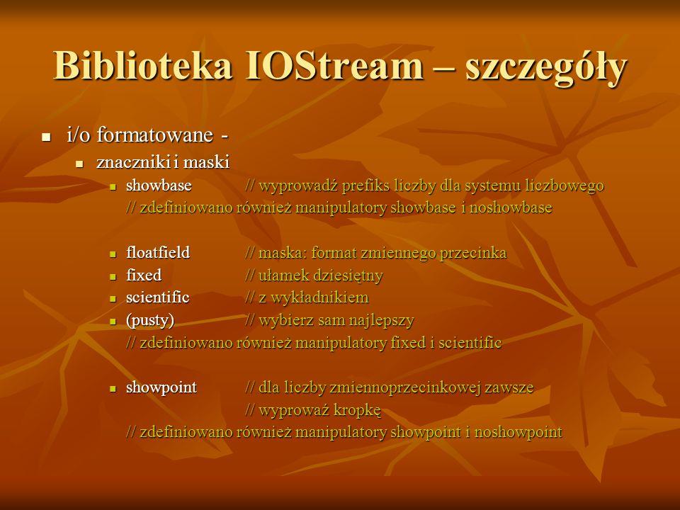 Biblioteka IOStream – szczegóły i/o formatowane - i/o formatowane - znaczniki i maski znaczniki i maski showbase// wyprowadź prefiks liczby dla systemu liczbowego showbase// wyprowadź prefiks liczby dla systemu liczbowego // zdefiniowano również manipulatory showbase i noshowbase floatfield// maska: format zmiennego przecinka floatfield// maska: format zmiennego przecinka fixed// ułamek dziesiętny fixed// ułamek dziesiętny scientific// z wykładnikiem scientific// z wykładnikiem (pusty)// wybierz sam najlepszy (pusty)// wybierz sam najlepszy // zdefiniowano również manipulatory fixed i scientific showpoint// dla liczby zmiennoprzecinkowej zawsze showpoint// dla liczby zmiennoprzecinkowej zawsze // wyprowaź kropkę // wyprowaź kropkę // zdefiniowano również manipulatory showpoint i noshowpoint