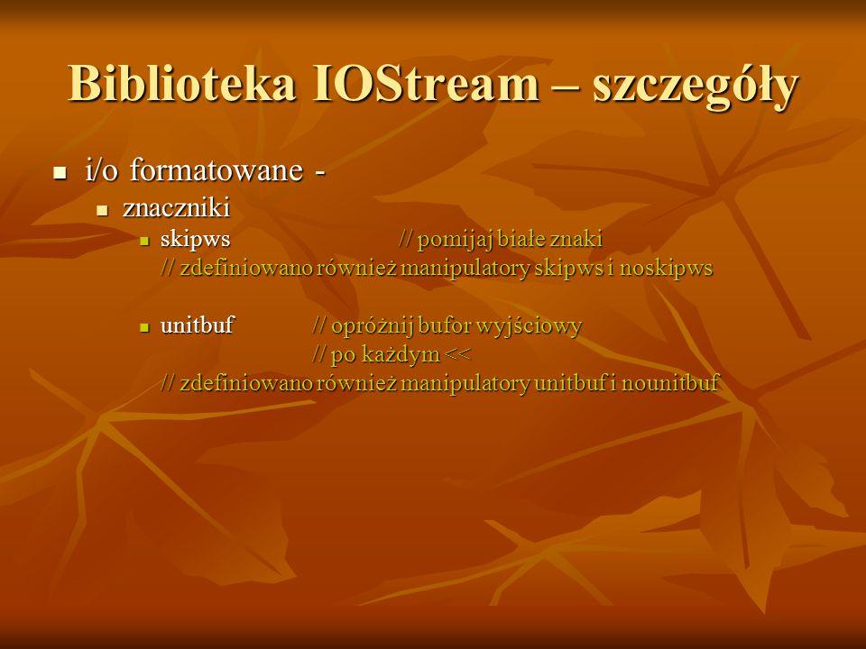 Biblioteka IOStream – szczegóły i/o formatowane - i/o formatowane - znaczniki znaczniki skipws// pomijaj białe znaki skipws// pomijaj białe znaki // zdefiniowano również manipulatory skipws i noskipws unitbuf// opróżnij bufor wyjściowy unitbuf// opróżnij bufor wyjściowy // po każdym << // po każdym << // zdefiniowano również manipulatory unitbuf i nounitbuf