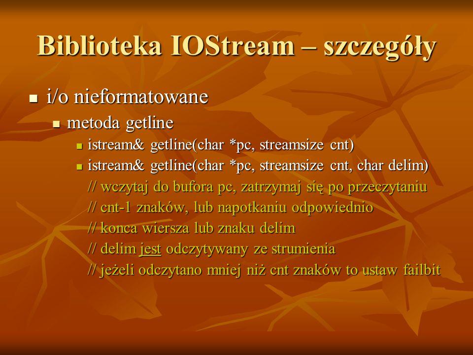 Biblioteka IOStream – szczegóły i/o nieformatowane i/o nieformatowane metoda getline metoda getline istream& getline(char *pc, streamsize cnt) istream& getline(char *pc, streamsize cnt) istream& getline(char *pc, streamsize cnt, char delim) istream& getline(char *pc, streamsize cnt, char delim) // wczytaj do bufora pc, zatrzymaj się po przeczytaniu // wczytaj do bufora pc, zatrzymaj się po przeczytaniu // cnt-1 znaków, lub napotkaniu odpowiednio // cnt-1 znaków, lub napotkaniu odpowiednio // konca wiersza lub znaku delim // konca wiersza lub znaku delim // delim jest odczytywany ze strumienia // delim jest odczytywany ze strumienia // jeżeli odczytano mniej niż cnt znaków to ustaw failbit