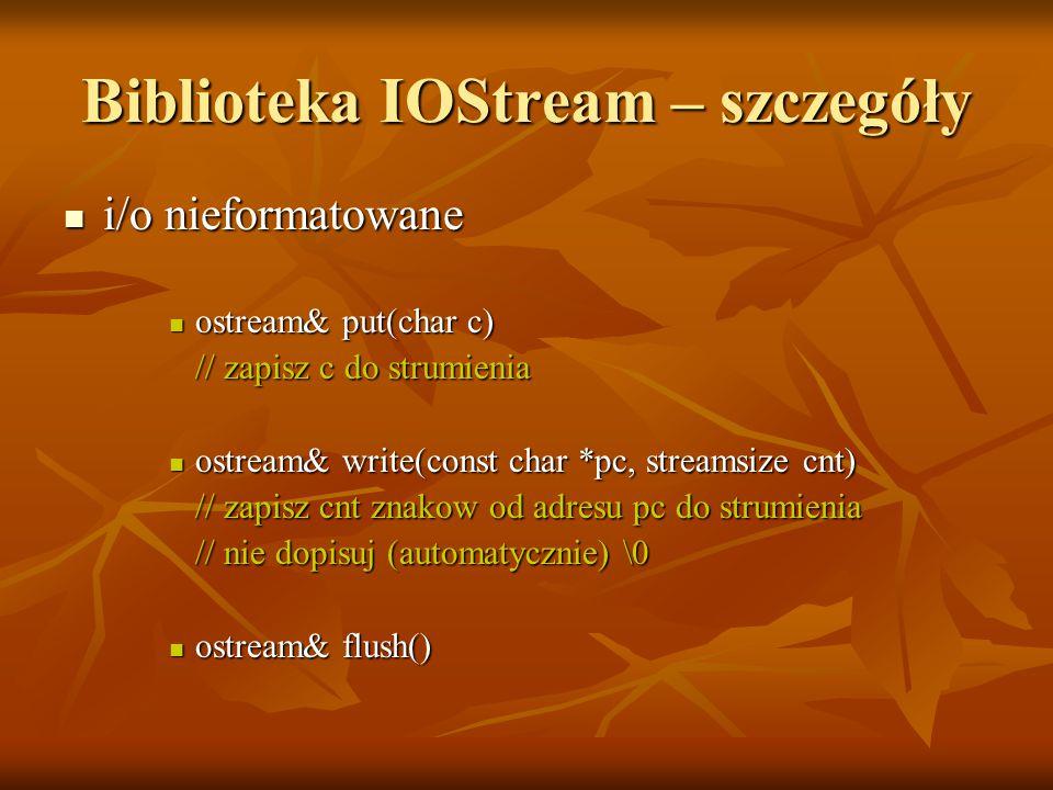 Biblioteka IOStream – szczegóły i/o nieformatowane i/o nieformatowane ostream& put(char c) ostream& put(char c) // zapisz c do strumienia // zapisz c do strumienia ostream& write(const char *pc, streamsize cnt) ostream& write(const char *pc, streamsize cnt) // zapisz cnt znakow od adresu pc do strumienia // zapisz cnt znakow od adresu pc do strumienia // nie dopisuj (automatycznie) \0 // nie dopisuj (automatycznie) \0 ostream& flush() ostream& flush()