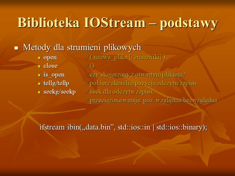 Biblioteka IOStream – podstawy Metody dla strumieni plikowych Metody dla strumieni plikowych open// ( nazwa_pliku [, znaczniki] ) open// ( nazwa_pliku [, znaczniki] ) close// () close// () is_open// czy skojarzony z otwartym plikiem.