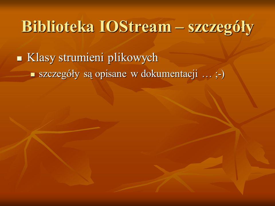 Biblioteka IOStream – szczegóły Klasy strumieni plikowych Klasy strumieni plikowych szczegóły są opisane w dokumentacji … ;-) szczegóły są opisane w dokumentacji … ;-)