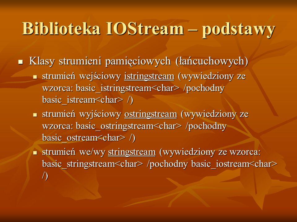 Biblioteka IOStream – podstawy Klasy strumieni pamięciowych (łańcuchowych) Klasy strumieni pamięciowych (łańcuchowych) strumień wejściowy istringstream (wywiedziony ze wzorca: basic_istringstream /pochodny basic_istream /) strumień wejściowy istringstream (wywiedziony ze wzorca: basic_istringstream /pochodny basic_istream /) strumień wyjściowy ostringstream (wywiedziony ze wzorca: basic_ostringstream /pochodny basic_ostream /) strumień wyjściowy ostringstream (wywiedziony ze wzorca: basic_ostringstream /pochodny basic_ostream /) strumień we/wy stringstream (wywiedziony ze wzorca: basic_stringstream /pochodny basic_iostream /) strumień we/wy stringstream (wywiedziony ze wzorca: basic_stringstream /pochodny basic_iostream /)