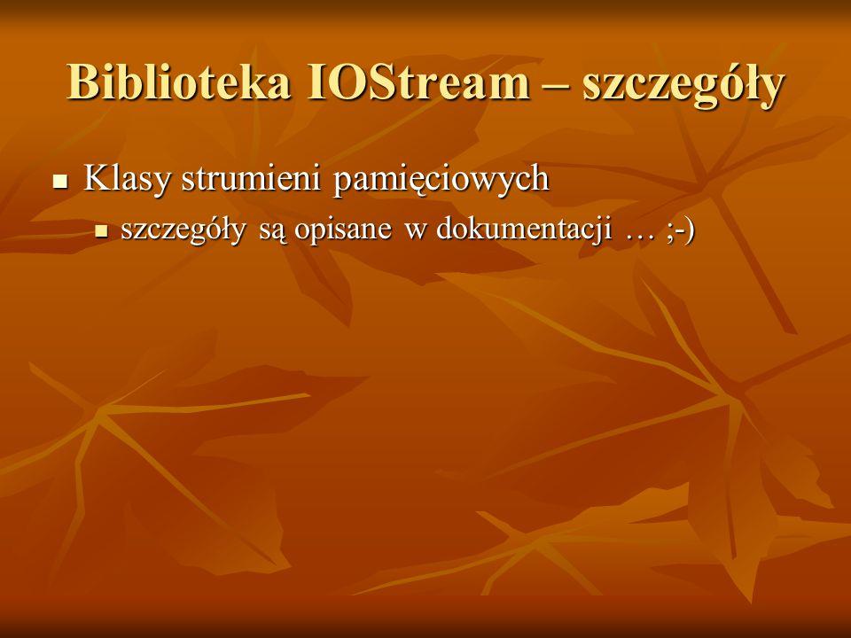 Biblioteka IOStream – szczegóły Klasy strumieni pamięciowych Klasy strumieni pamięciowych szczegóły są opisane w dokumentacji … ;-) szczegóły są opisane w dokumentacji … ;-)
