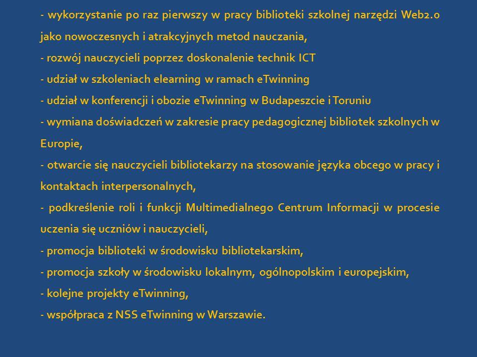 - wykorzystanie po raz pierwszy w pracy biblioteki szkolnej narzędzi Web2.0 jako nowoczesnych i atrakcyjnych metod nauczania, - rozwój nauczycieli poprzez doskonalenie technik ICT - udział w szkoleniach elearning w ramach eTwinning - udział w konferencji i obozie eTwinning w Budapeszcie i Toruniu - wymiana doświadczeń w zakresie pracy pedagogicznej bibliotek szkolnych w Europie, - otwarcie się nauczycieli bibliotekarzy na stosowanie języka obcego w pracy i kontaktach interpersonalnych, - podkreślenie roli i funkcji Multimedialnego Centrum Informacji w procesie uczenia się uczniów i nauczycieli, - promocja biblioteki w środowisku bibliotekarskim, - promocja szkoły w środowisku lokalnym, ogólnopolskim i europejskim, - kolejne projekty eTwinning, - współpraca z NSS eTwinning w Warszawie.