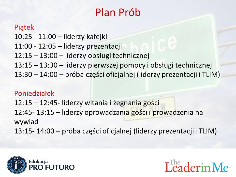 Plan Prób Piątek 10:25 - 11:00 – liderzy kafejki 11:00 - 12:05 – liderzy prezentacji 12:15 – 13:00 – liderzy obsługi technicznej 13:15 – 13:30 – liderzy pierwszej pomocy i obsługi technicznej 13:30 – 14:00 – próba części oficjalnej (liderzy prezentacji i TLIM) Poniedziałek 12:15 – 12:45- liderzy witania i żegnania gości 12:45- 13:15 – liderzy oprowadzania gości i prowadzenia na wywiad 13:15- 14:00 – próba części oficjalnej (liderzy prezentacji i TLIM)