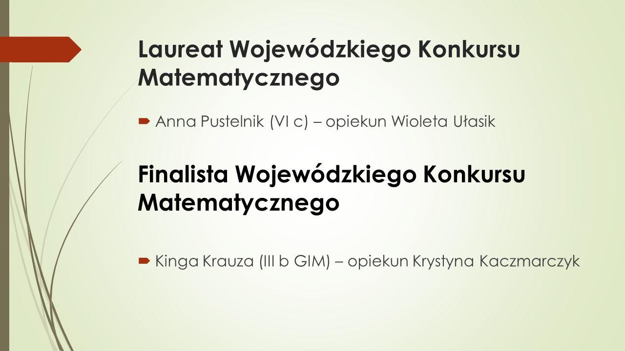 Laureat Wojewódzkiego Konkursu Matematycznego  Anna Pustelnik (VI c) – opiekun Wioleta Ułasik Finalista Wojewódzkiego Konkursu Matematycznego  Kinga