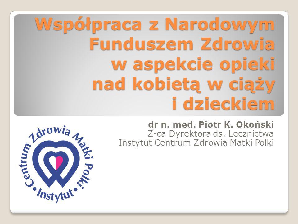 Współpraca z Narodowym Funduszem Zdrowia w aspekcie opieki nad kobietą w ciąży i dzieckiem dr n. med. Piotr K. Okoński Z-ca Dyrektora ds. Lecznictwa I