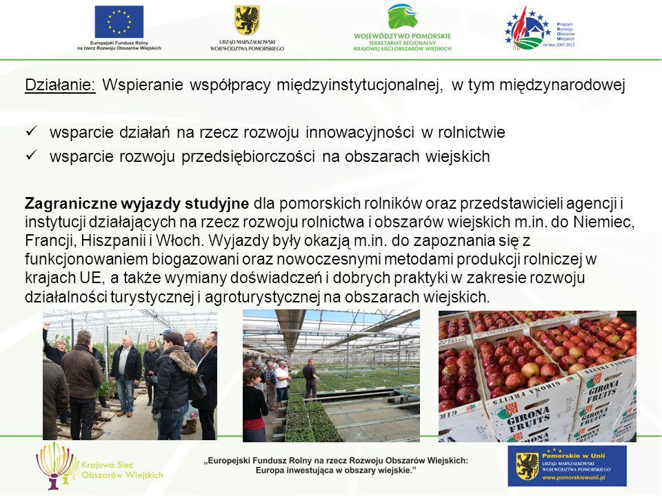 Działanie: Wspieranie współpracy międzyinstytucjonalnej, w tym międzynarodowej wsparcie działań na rzecz rozwoju innowacyjności w rolnictwie wsparcie rozwoju przedsiębiorczości na obszarach wiejskich Zagraniczne wyjazdy studyjne dla pomorskich rolników oraz przedstawicieli agencji i instytucji działających na rzecz rozwoju rolnictwa i obszarów wiejskich m.in.