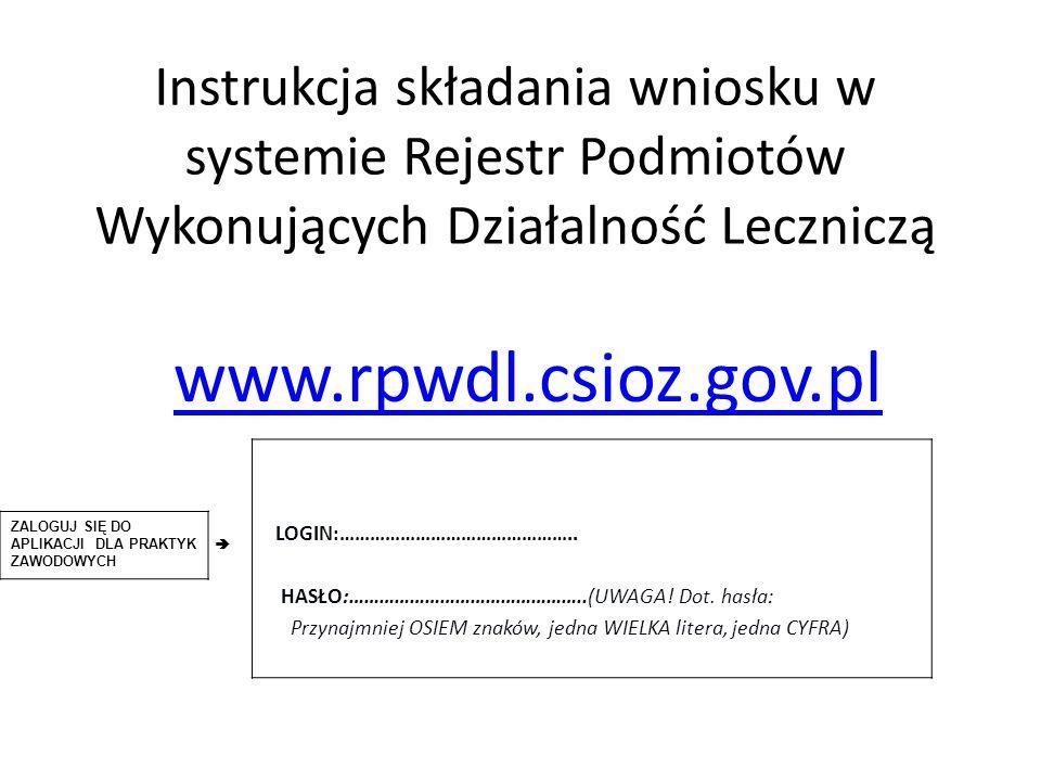 Instrukcja składania wniosku w systemie Rejestr Podmiotów Wykonujących Działalność Leczniczą www.rpwdl.csioz.gov.pl LOGIN:……………………………………….. HASŁO:…………