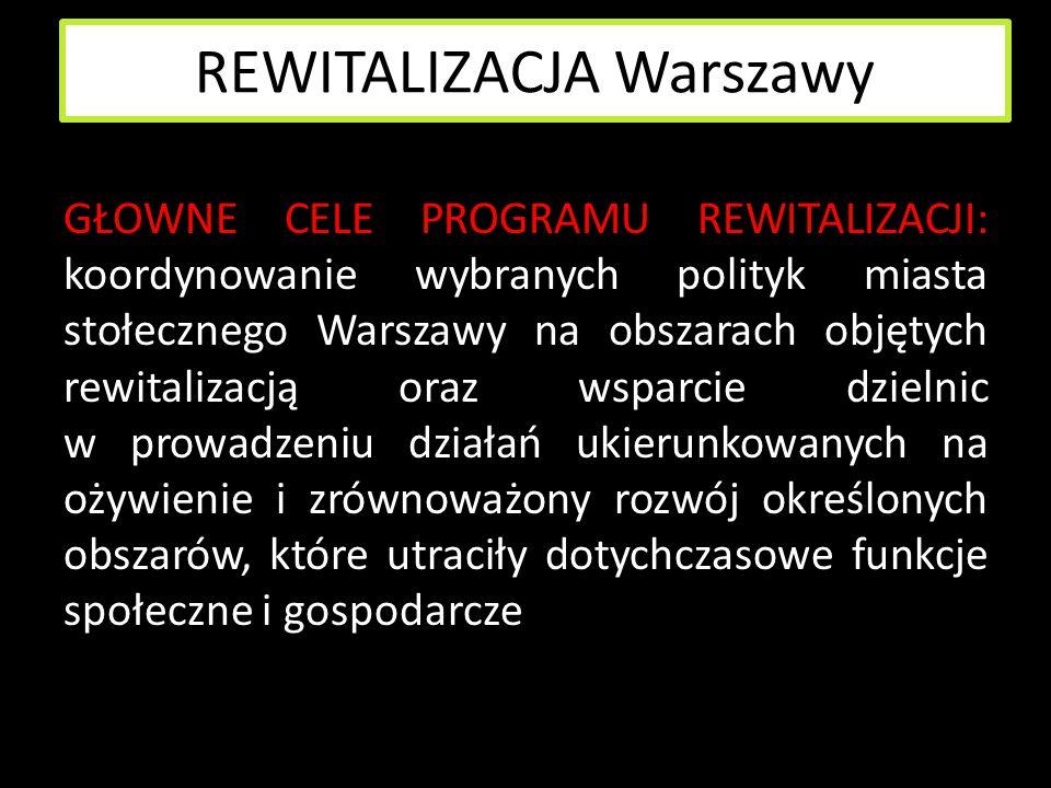 REWITALIZACJA Warszawy GŁOWNE CELE PROGRAMU REWITALIZACJI: koordynowanie wybranych polityk miasta stołecznego Warszawy na obszarach objętych rewitaliz
