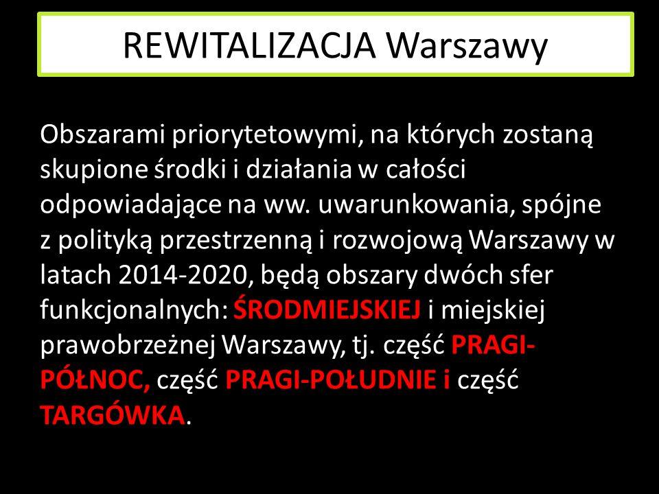 REWITALIZACJA Warszawy Obszarami priorytetowymi, na których zostaną skupione środki i działania w całości odpowiadające na ww. uwarunkowania, spójne z