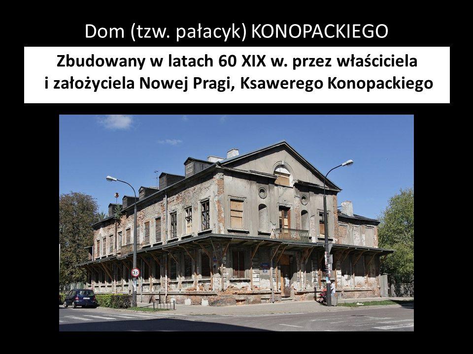 Dom (tzw. pałacyk) KONOPACKIEGO Zbudowany w latach 60 XIX w. przez właściciela i założyciela Nowej Pragi, Ksawerego Konopackiego