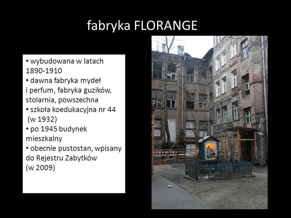 fabryka FLORANGE wybudowana 1890-1910 Dawna fabryka mydeł i perfum, fabryka guzików, stolarnia, powszechna szkoła koedukacyjna nr 44 (1932). Po 1945 b
