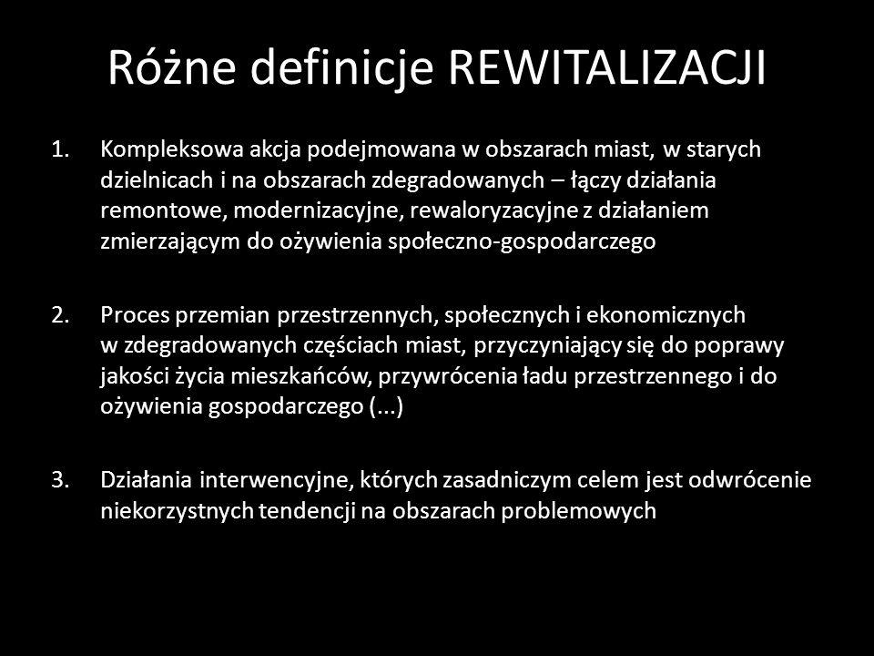 Różne definicje REWITALIZACJI 1.Kompleksowa akcja podejmowana w obszarach miast, w starych dzielnicach i na obszarach zdegradowanych – łączy działania