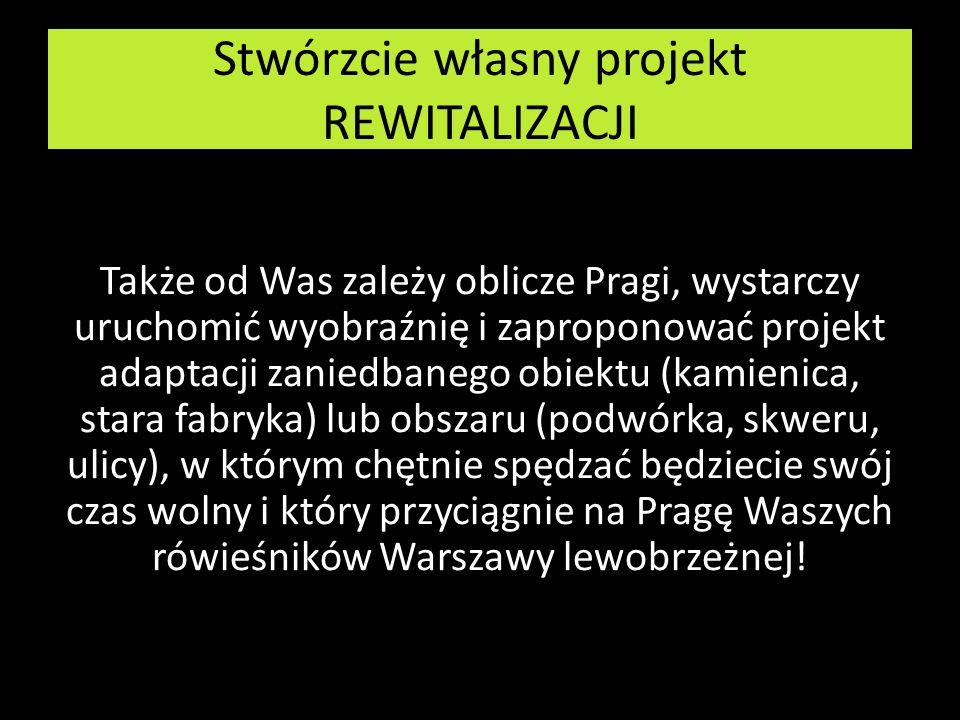 Stwórzcie własny projekt REWITALIZACJI Także od Was zależy oblicze Pragi, wystarczy uruchomić wyobraźnię i zaproponować projekt adaptacji zaniedbanego