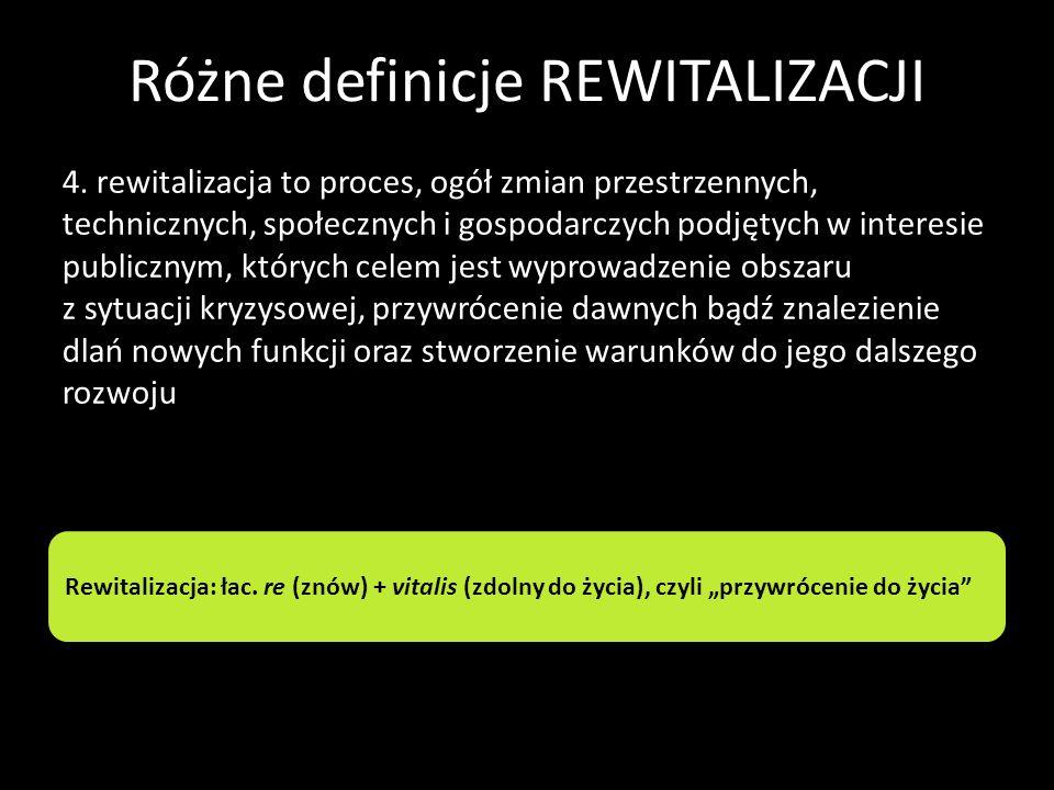 Różne definicje REWITALIZACJI 4. rewitalizacja to proces, ogół zmian przestrzennych, technicznych, społecznych i gospodarczych podjętych w interesie p