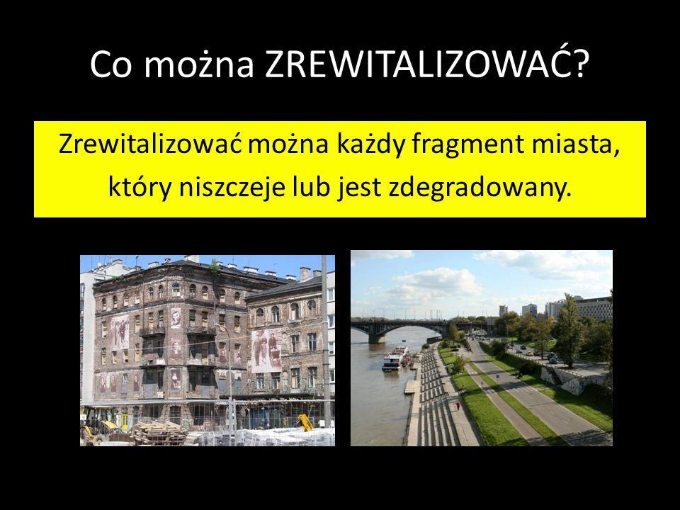 Co można ZREWITALIZOWAĆ? Zrewitalizować można każdy fragment miasta, który niszczeje lub jest zdegradowany.