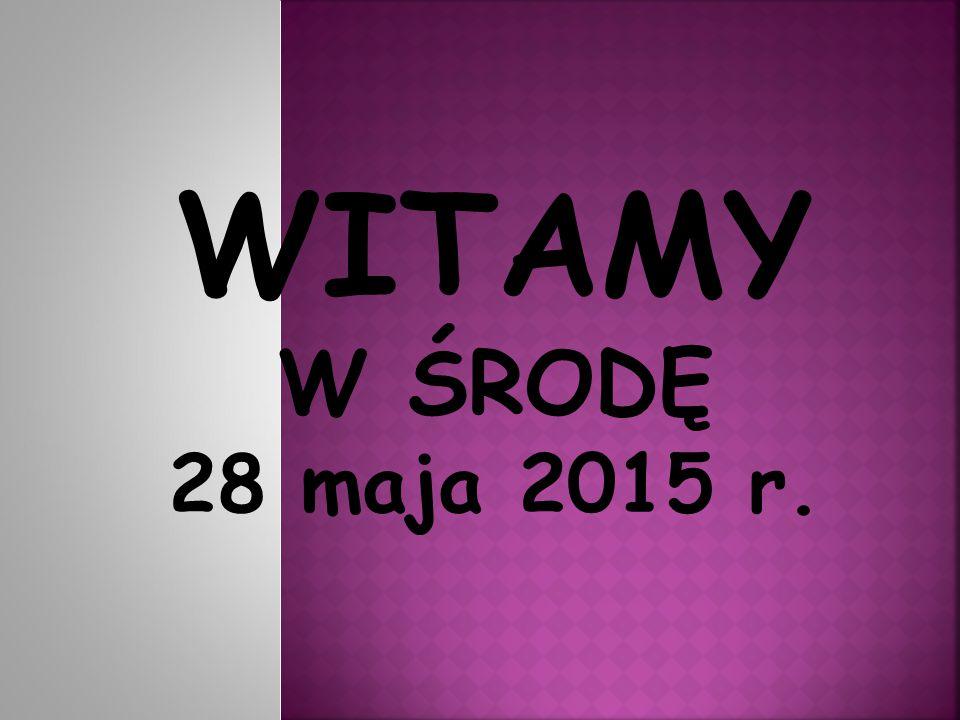 WITAMY W ŚRODĘ 28 maja 2015 r.