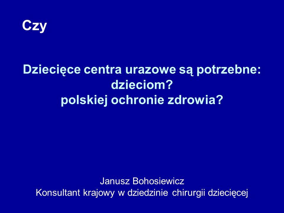 Dziecięce centra urazowe są potrzebne: dzieciom? polskiej ochronie zdrowia? Janusz Bohosiewicz Konsultant krajowy w dziedzinie chirurgii dziecięcej Cz