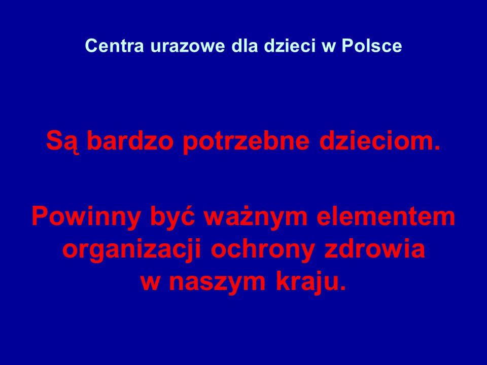 Centra urazowe dla dzieci w Polsce Są bardzo potrzebne dzieciom. Powinny być ważnym elementem organizacji ochrony zdrowia w naszym kraju.