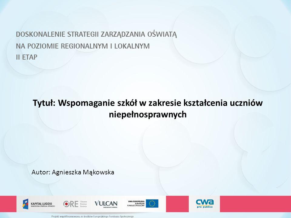 Tytuł: Wspomaganie szkół w zakresie kształcenia uczniów niepełnosprawnych Autor: Agnieszka Mąkowska