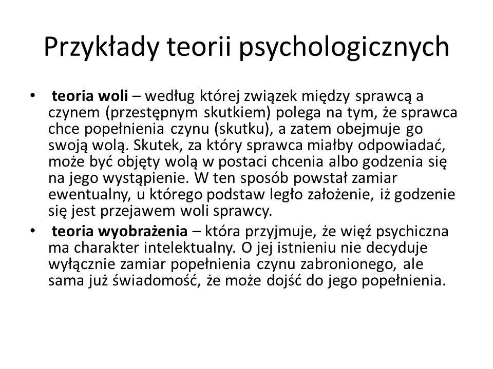 Przykłady teorii psychologicznych teoria woli – według której związek między sprawcą a czynem (przestępnym skutkiem) polega na tym, że sprawca chce po