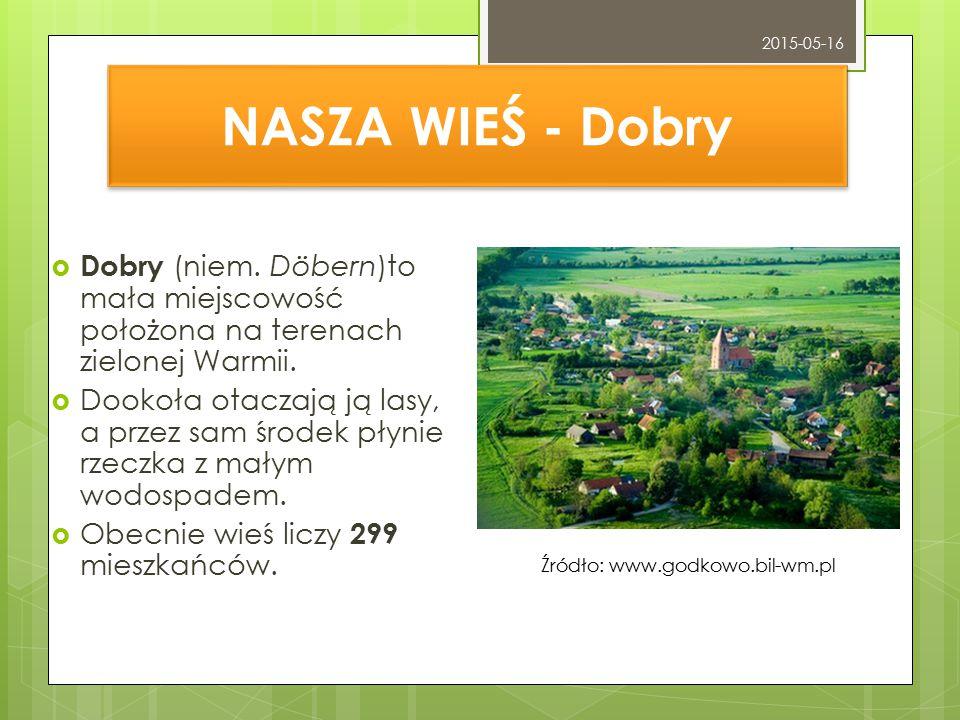 NASZA WIEŚ - Dobry  Dobry (niem. Döbern)to mała miejscowość położona na terenach zielonej Warmii.  Dookoła otaczają ją lasy, a przez sam środek płyn