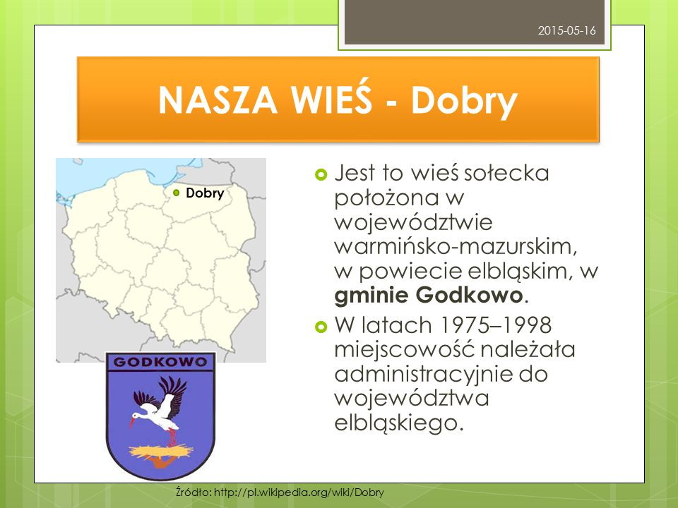 NASZA WIEŚ - Dobry  Jest to wieś sołecka położona w województwie warmińsko-mazurskim, w powiecie elbląskim, w gminie Godkowo.  W latach 1975–1998 mi