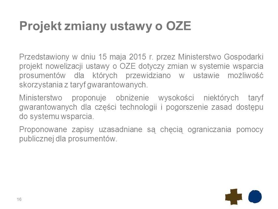Projekt zmiany ustawy o OZE Przedstawiony w dniu 15 maja 2015 r. przez Ministerstwo Gospodarki projekt nowelizacji ustawy o OZE dotyczy zmian w system