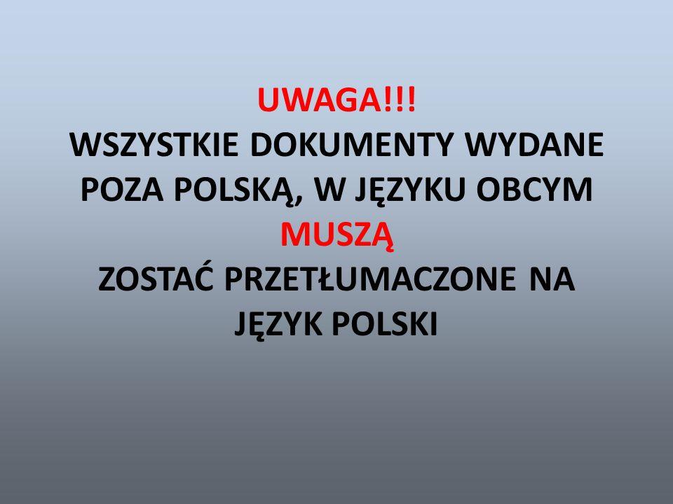 UWAGA!!! WSZYSTKIE DOKUMENTY WYDANE POZA POLSKĄ, W JĘZYKU OBCYM MUSZĄ ZOSTAĆ PRZETŁUMACZONE NA JĘZYK POLSKI