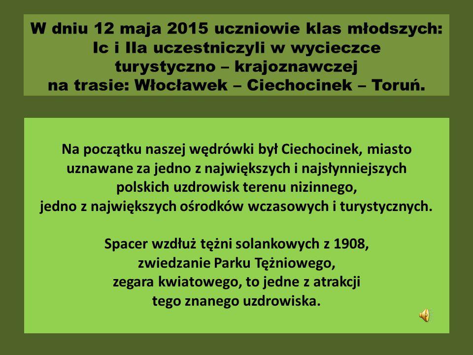 W dniu 12 maja 2015 uczniowie klas młodszych: Ic i IIa uczestniczyli w wycieczce turystyczno – krajoznawczej na trasie: Włocławek – Ciechocinek – Toruń.