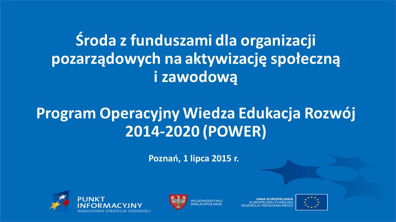 Środa z funduszami dla organizacji pozarządowych na aktywizację społeczną i zawodową Program Operacyjny Wiedza Edukacja Rozwój 2014-2020 (POWER) Poznań, 1 lipca 2015 r.