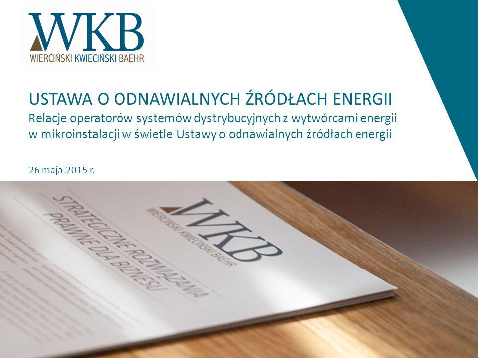 26 maja 2015 r. USTAWA O ODNAWIALNYCH ŹRÓDŁACH ENERGII Relacje operatorów systemów dystrybucyjnych z wytwórcami energii w mikroinstalacji w świetle Us