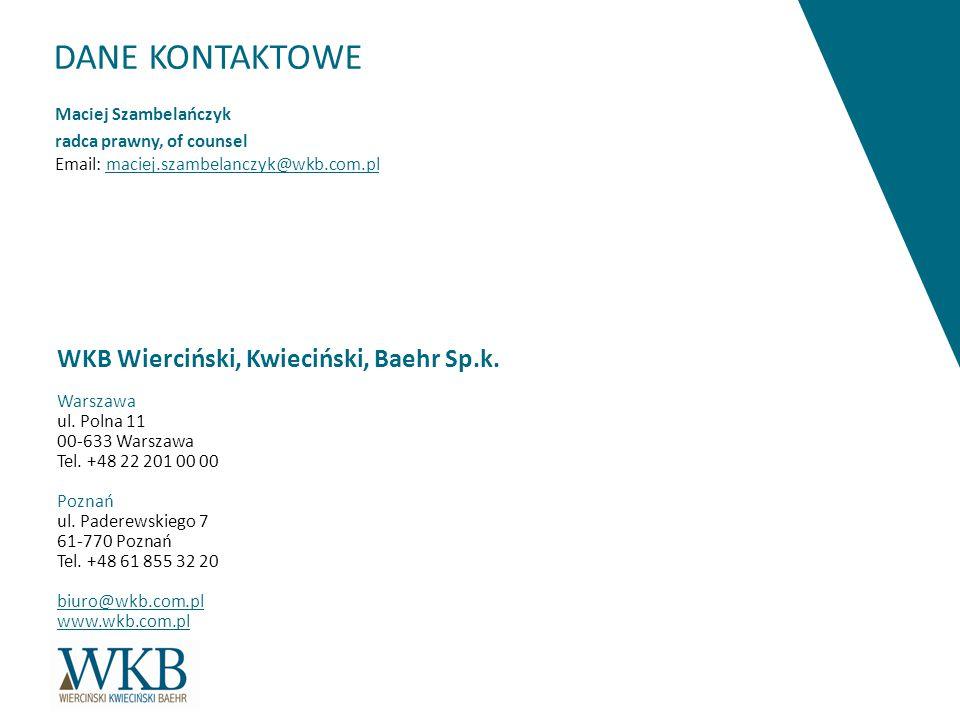 DANE KONTAKTOWE Maciej Szambelańczyk radca prawny, of counsel Email: maciej.szambelanczyk@wkb.com.pl WKB Wierciński, Kwieciński, Baehr Sp.k. Warszawa