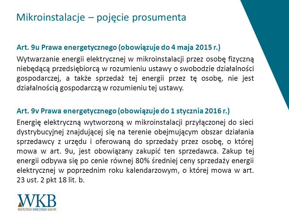 Mikroinstalacje – pojęcie prosumenta Art. 9u Prawa energetycznego (obowiązuje do 4 maja 2015 r.) Wytwarzanie energii elektrycznej w mikroinstalacji pr