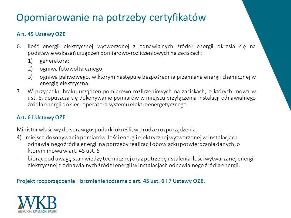 Opomiarowanie na potrzeby certyfikatów Art. 45 Ustawy OZE 6.Ilość energii elektrycznej wytworzonej z odnawialnych źródeł energii określa się na podsta