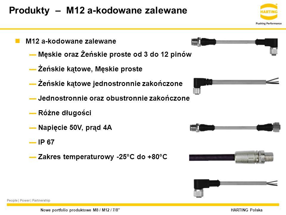 People | Power | Partnership HARTING Polska Nowe portfolio produktowe M8 / M12 / 7/8 M12 a-kodowane zalewane ▬Męskie oraz Żeńskie proste od 3 do 12 pinów ▬Żeńskie kątowe, Męskie proste ▬Żeńskie kątowe jednostronnie zakończone ▬Jednostronnie oraz obustronnie zakończone ▬Różne długości ▬Napięcie 50V, prąd 4A ▬IP 67 ▬Zakres temperaturowy -25°C do +80°C Produkty – M12 a-kodowane zalewane